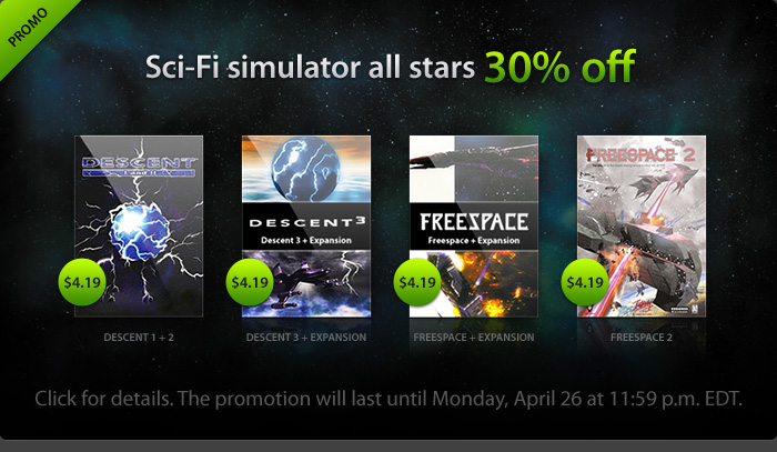 "Sci-Fi simulator all-stars 30% off - Decent 1 + 2: $4.19; Decent 3 + Expansion: $4.19; Freespace + Expansion: $4.19; Freespace 2: $4.19 - Click for details. The promotion will last until Monday, April 26 at 11:59 p.m. EDT."" width=""240"